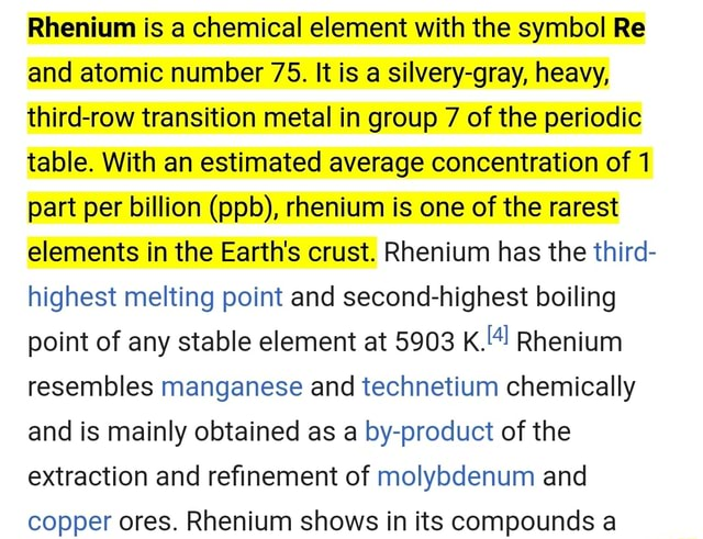 Rhenium is a chemical element with the symbol Re and atomic number 75. It is a silvery gray, heavy, third row transition metal in group 7 of the periodic table. With an estimated average concentration of 1 part per billion  pl , rhenium is one of the rarest elements in the Earth's crust. Rhenium has the third highest melting point and second highest boiling point of any stable element at 5903 Rhenium resembles manganese and technetium chemically and is mainly obtained as a by product of the extraction and refinement of molybdenum and copper ores. Rhenium shows in its compounds a meme