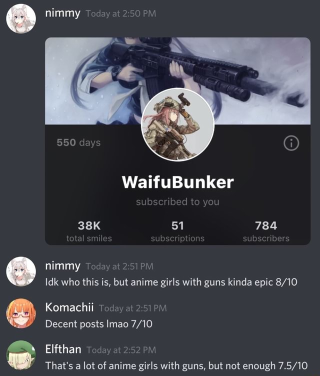 Nimmy Today at PM days WaifuBunker subscribed to you 51 total smiles pt ons subscribers nimmy Today at Idk who this is, but anime girls with guns kinda epic Komachii Today at PM Decent posts Imao Elfthan Today at PM That's a lot of anime girls with guns, but not enough memes