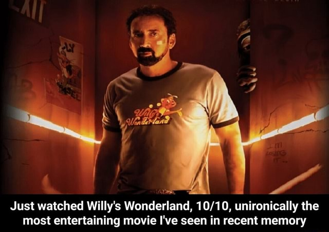 Just watched Willy's Wonderland, unironically the most entertaining movie I've seen in recent memory  Just watched Willy's Wonderland, 10 10, unironically the most entertaining movie I've seen in recent memory memes