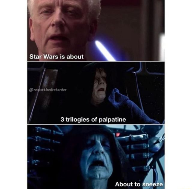 Star Wars is about registthetrstorder 3 trilogies of palpatine About to sneeze memes