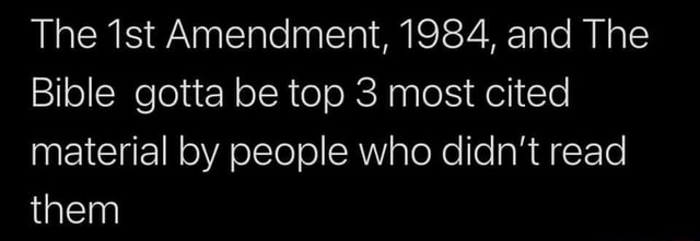 The Amendment, 1984, and The Bible gotta be top 3 most cited material by people who didn't read them meme