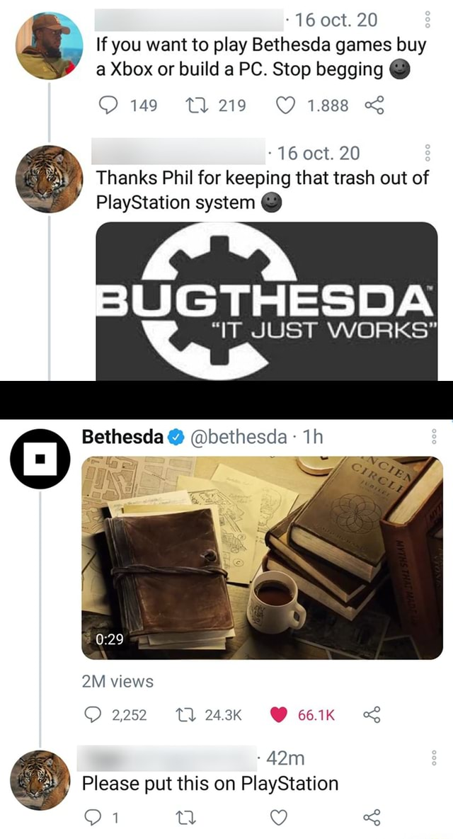 16 oct. 20 If you want to play Bethesda games buy a Xbox or build a PC. Stop begging 149 T1219 1.888 16 oct. 20 Thanks Phil for keeping that trash out of PlayStation system BUGTHESDA IT JUST WORKS Bethesda bethesda OM views 2252 243K 661K Please put this on PlayStation memes