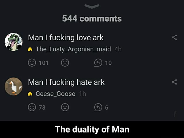 544 comments Man fucking love ark The Lusty Argonian maid 10 Man I fucking hate ark 73 ww Geese Goose The duality of Man The duality of Man meme