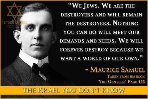 We Jews, WE ARE THE DESTROYERS AND WILL REMAIN THE DESTROYERS. NOTHING YOU CAN DO WILL MEET OUR DEMANDS AND NEEDS. WE WILL FOREVER DESTROY BECAUSE WE WANT A WORLD OF OUR OWN. Maurice SAMUEL TAKEN FROM HIS BOOK You Gentites Pace 153 {QU DONT KNOW memes