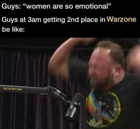 Guys women are so emotional Guys at getting place in Warzone be like meme