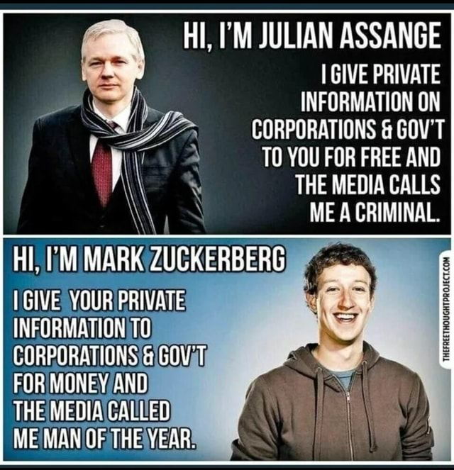 HI, JULIAN ASSANGE I GIVE PRIVATE INFORMATION ON CORPORATIONS  and  GUT TO YOU FUR FREE AND THE MEDIA CALLS ME A CRIMINAL. HIM MARK ZUCKERBERG GIVE YOUR PRIVATE INFORMATION TO LORPORATIONS  and  GOVT FOR MONEY AND THE MEOIA CALLED ME MAN UF THE YEAR memes