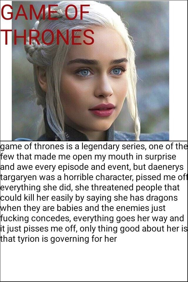 ROWE ONES game of thrones is a legendary series, one of the few that made me open my mouth in surprise and awe every episode and event, but daenerys targaryen was a horrible character, pissed me off everything she did, she threatened people that could kill her easily by saying she has dragons when they are babies and the enemies just fucking concedes, everything goes her way and it just pisses me off, only thing good about her is that tyrion is governing for her memes