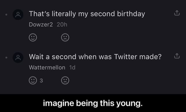 That's literally my second birthday Wait a second when was Twitter made Dowzer2 Wattermellon imagine being this young.  imagine being this young memes