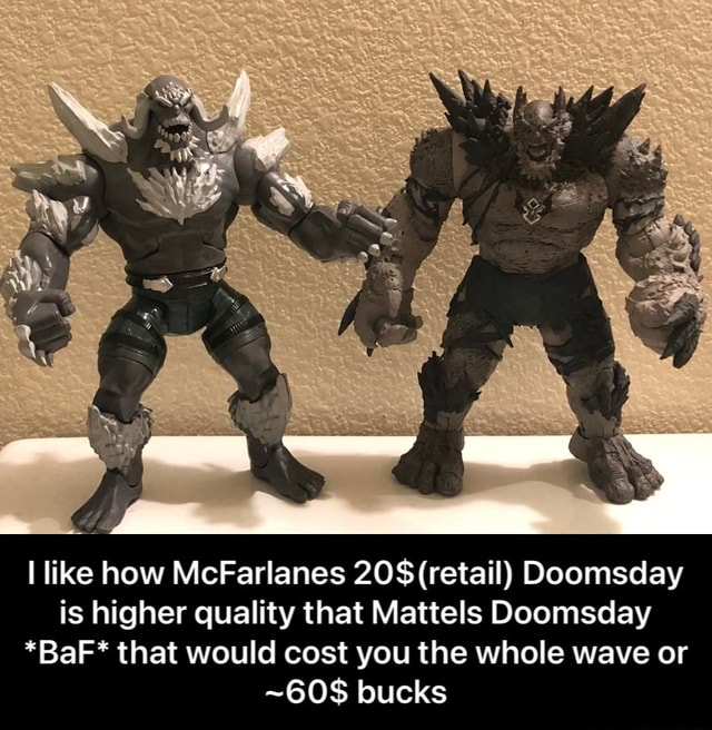 I like how McFarlanes 20$ retail Doomsday is higher quality that Mattels Doomsday *BaF* that would cost you the whole wave or bucks  I like how McFarlanes 20$ retail Doomsday is higher quality that Mattels Doomsday *BaF* that would cost you the whole wave or 60$ bucks memes