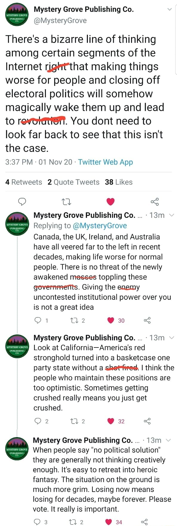 Grove Publishing Co. There's a bizarre line of thinking among certain segments of the Internet right'that making things worse for people and closing off electoral politics will somehow magically wake them up and lead to revotenie . You dont need to look far back to see that this isn't the case. 4Retwests Quote Tweets Likes Mystery Grove Publishing Co. Replying to MysteryGrove Canada, the UK, Ireland, and Australia have all veered far to the left in recent decades, making life worse for normal people. There is no threat of the newly awakened masses toppling these governments. Giving the enemy uncontested institutional power over you is not a great idea 30 Mystery Grove Publishing Co. Look at California America's red stronghold turned into a basketcase one party state without a shet fred. I