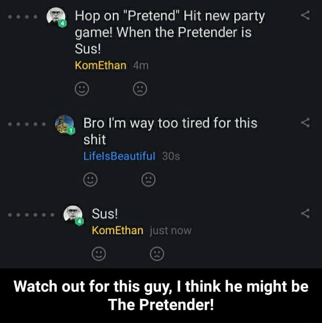 Hop on Pretend Hit new party game When the Pretender is Sus KomEthan Bro I'm way too tired for this shit LifelsBeautiful Sus KomEthan just nov Watch out for this guy, I think he might be The Pretender Watch out for this guy, I think he might be The Pretender memes