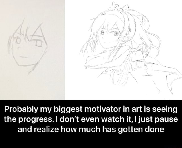Probably my biggest motivator in art is seeing the progress. I do not even watch it, I just pause and realize how much has gotten done Probably my biggest motivator in art is seeing the progress. I don't even watch it, I just pause and realize how much has gotten done meme