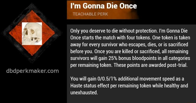 I'm Gonna Die Once TEACHABLE PERK Only you deserve to die without protection. I'm Gonna Die Once starts the match with four tokens. One token is taken away for every survivor who escapes, dies, or is sacrificed before you. Once you are killed or sacrificed, all remaining survivors will gain 25% bonus bloodpoints in all categories per remaining token. These points are awarded post trial. You will gain additional movement speed as a Haste status effect per remaining token while healthy and unexhausted memes