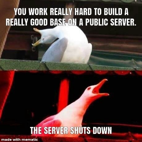 YOU WORK REALLY HARD TO BUILD A REALLY GOOD A PUBLIC SERVER. THE SERVER SHUTS DOWN memes