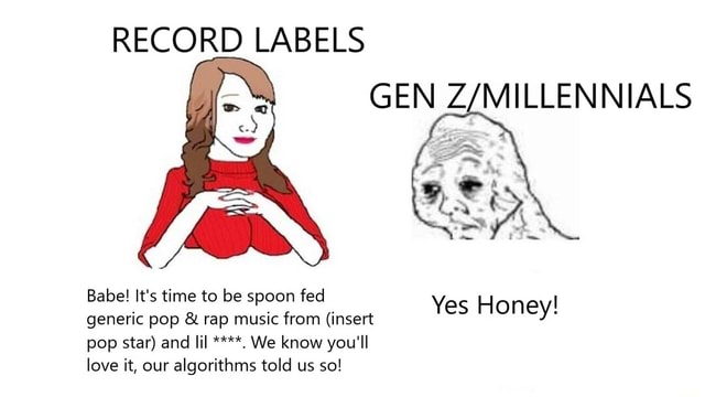RECORD LABELS GEN Babe It's time to be spoon fed generic pop and rap music from insert pop star and lil We know you'll love it, our algorithms told us so Yes Honey meme