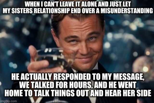 WHEN I CAN'T LEAVE IT ALONE AND JUST LET MY SISTERS RELATIONSHIP END OVER A MISUNDERSTANDING IN, HE ACTUALLY RESPONDED TO MY MESSAGE, WE TALKED FOR HOURS. AND HE WENT HOME TO TALK THINGS OUT AND HEAR HER SIDE meme