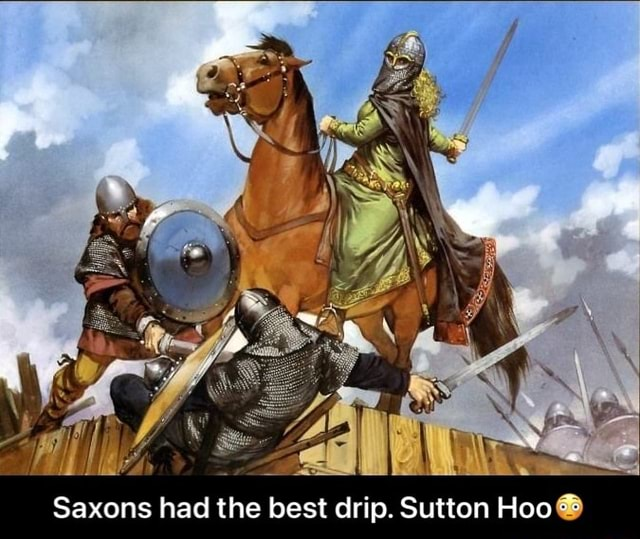Saxons had the best drip. Sutton Hoo Saxons had the best drip. Sutton Hoo meme