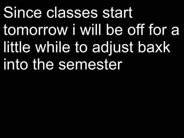 Since classes start tomorrow will be off for a little while to adjust baxk into the semester memes