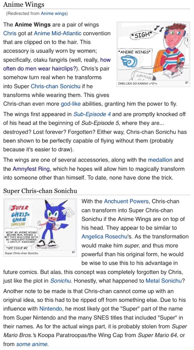 Anime Wings Redirected from Anime wings The Anime Wings are a pair of wings Chris got at Anime Mid Atlantic convention that are clipped on to the hair. This accessory is usually worn by women specifically, otaku fangirls well, really, how often do men wear hairclips . Chris's pair somehow turn real when he transforms into Super Chris chan Sonichu if he transforms while wearing them. This gives OMG LIEK SO KAWAII Chris chan even more god like abilities, granting him the power to fly. OMG LIEK SO KAWAII *0% The wings first appeared in Sub Episode 4 and are promptly knocked off of his head at the beginning of Sub Episode 5, where they are destroyed Lost forever Forgotten Either way, Chris chan Sonichu has been shown to be perfectly capable of flying without them probably because it's easier