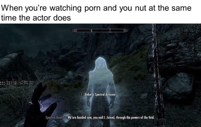 When you're watching porn and you nut at the same nut at the same time the actor does ore bonded now, you cod I. Joined, through the powers of the Void memes