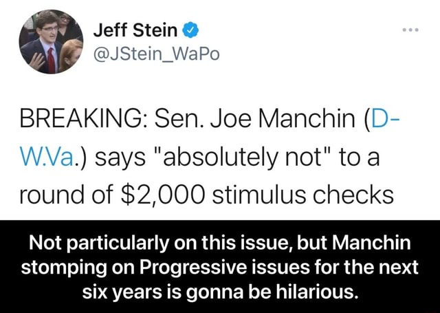 Jeff Stein JStein WaPo BREAKING Sen. Joe Manchin D W.Va. says absolutely not to round of $2,000 stimulus checks Not particularly on this issue, but Manchin stomping on Progressive issues for the next six years is gonna be hilarious. Not particularly on this issue, but Manchin stomping on Progressive issues for the next six years is gonna be hilarious meme