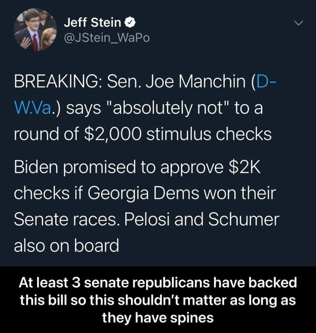 Jeff Stein JStein WaPo BREAKING Sen. Joe Manchin D W.Va. says absolutely not to a Bid nd of $2,000 stimulus checks en promised to approve checks if Georgia Dems wen their Senate races. Pelosi and Schumer also on board At At east 3 senate republicans have backed thi this bill so this shouldn't matter as long as they have spines At least 3 senate republicans have backed this bill so this shouldn't matter as long as they have spines memes