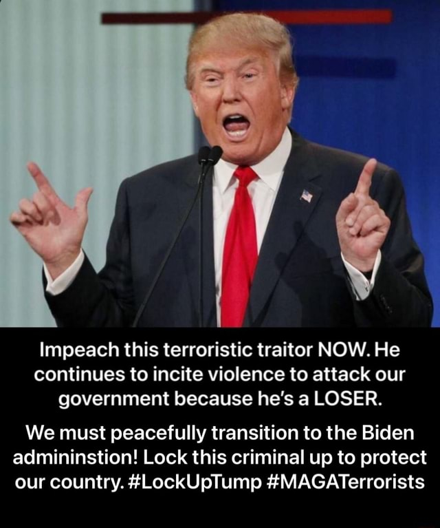Impeach this terroristic traitor NOW. He continues to incite violence to attack our government because he's a LOSER. We must peacefully transition to the Biden admininstion Lock this criminal up to protect our country. LockUpTump MAGATerrorists We must peacefully transition to the Biden admininstion Lock this criminal up to protect our country. LockUpTump MAGATerrorists meme