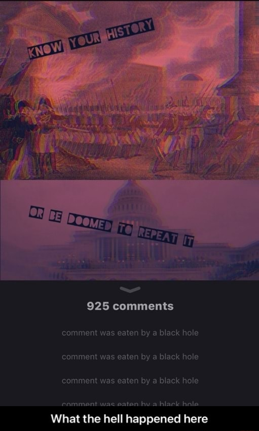 925 comments comment was eaten by a black hole comment was eaten by a black hole comment was eaten by a black hole What the hell happened here What the hell happened here meme