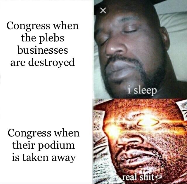 Congress when the plebs businesses are destroyed sleep Congress when their podium is taken away memes