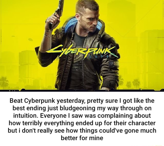 Beat Cyberpunk yesterday, pretty sure I got like the best ending just bludgeoning my way through on intuition. Everyone I saw was complaining about how terribly everything ended up for their character but i do not really see how things could've gone much better for mine memes