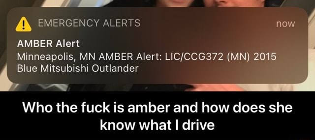 EMERGENCY ALERTS now AMBER Alert Minneapolis, MN AMBER Alert MN 2015 Blue Mitsubishi Outlander Who the fuck is amber and how does she know what I drive Who the fuck is amber and how does she know what I drive memes
