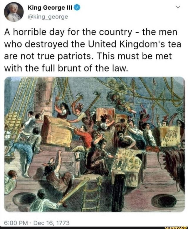 King George king george A horrible day for the country the men who destroyed the United Kingdom's tea are not true patriots. This must be met with the full runt of the law. J t PM Dec 16, 1773 meme