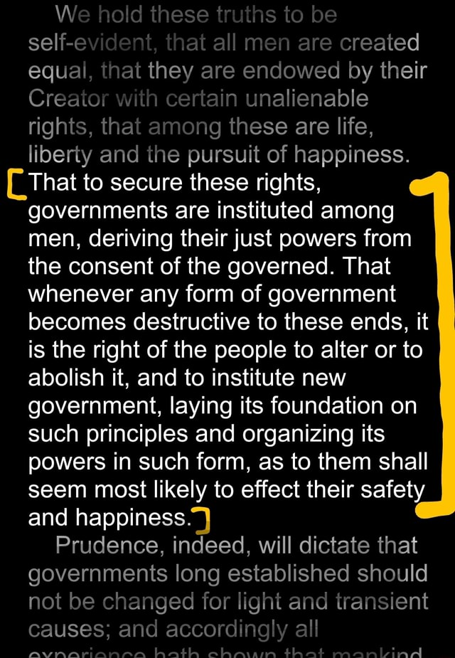 We hold these truths to be self that all men are created equal, that they are endowed by their Creator with certain unalienable rights, that among these are life, liberty and the pursuit of happiness. That to secure these rights, governments are instituted among men, deriving their just powers from the consent of the governed. That whenever any form of government becomes destructive to these ends, it I is the right of the people to alter or to abolish it, and to institute new government, laying its foundation on such principles and organizing its powers in such form, as to them shall seem most likely to effect their safety and happiness. Prudence, indeed, will dictate that governments long established should not be changed for light and transient causes and accordingly all AVA ATAIRRA eram