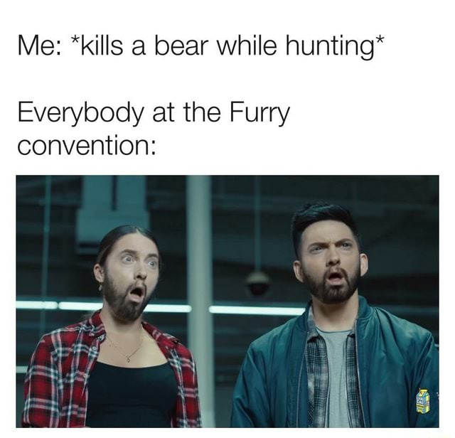Me *kills a bear while hunting* Everybody at the Furry convention meme
