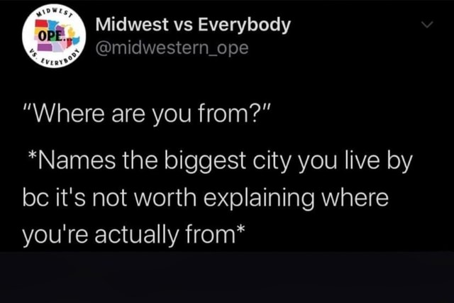 Midwest vs Everybody midwestern ope Where are you from *Names the biggest city you live by bc it's not worth explaining where you're actually from* meme