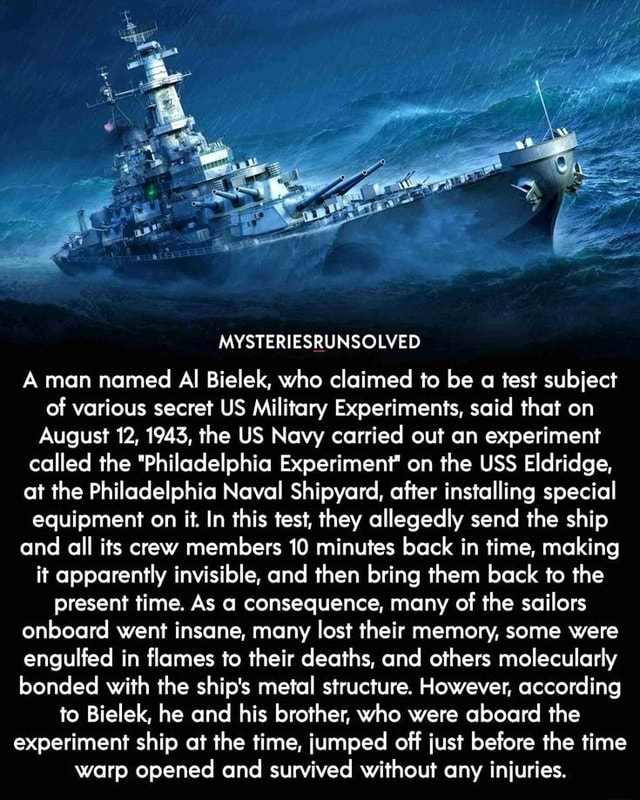 MYSTERIESRUNSOLVED A man named Al Bielek, who claimed to be a test subject of various secret US Military Experiments, said that on August 12, 1943, the US Navy carried out an experiment called the Philadelphia Experiment on the USS Eldridge, at the Philadelphia Naval Shipyard, after installing special equipment on it. In this test, they allegedly send the ship and all its crew members 10 minutes back in time, making it apparently invisible, and then bring them back to the present time. As a consequence, many of the sailors onboard went insane, many lost their memory, some were engulfed in flames to their deaths, and others molecularly bonded with the ship's metal structure. However, according to Bielek, he and his brother, who were aboard the experiment ship at the time, jumped off just be