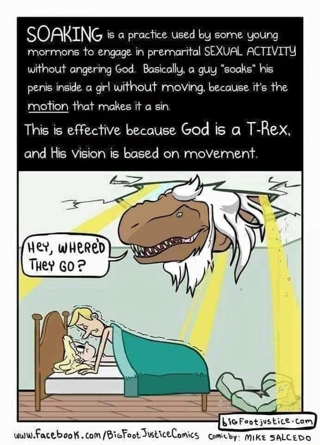 SOAKING s practice used by some young mormons to engage in premarital SEXUAL ACTIVITY without angering God. Basically, a guy soaks his penis inside a girl without moving, because it's the motion that makes it a sin This is effective because God is a T Rex, and His vision is based on movement. The Feot justice com, meme