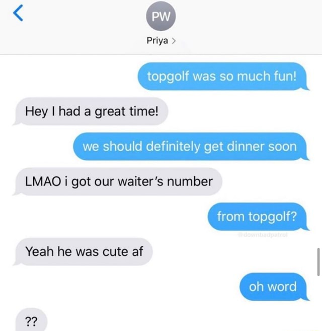 Priya topgolf was so much fun Hey I had a great time we should definitely get dinner soon LMAO i got our waiter's number from topgolf Yeah he was cute af oh word meme