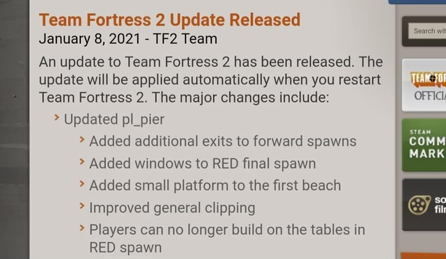 Team Fortress 2 Update Released January 8, 2021 Team Search wit STEAM MARK in An update to Team Fortress 2 has been released. The update will be applied automatically when you restart Team Fortress 2. The major changes include Updated pl pier Added additional exits to forward spawns Added windows to RED final spawn Added small platform to the first beach Improved general clipping Players can no longer build on the tables in RED cnawn memes