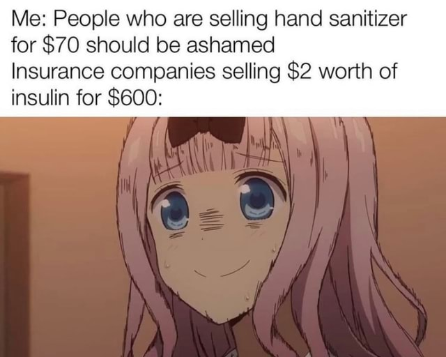 Me People who are selling hand sanitizer for $70 should be ashamed Insurance companies selling $2 worth of insulin for $600 ff meme