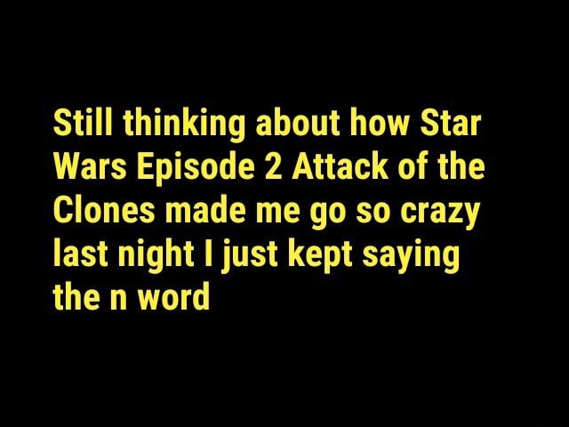 Still thinking about how Star Wars Episode 2 Attack of the Clones made me go so crazy last night I just kept saying the n word memes