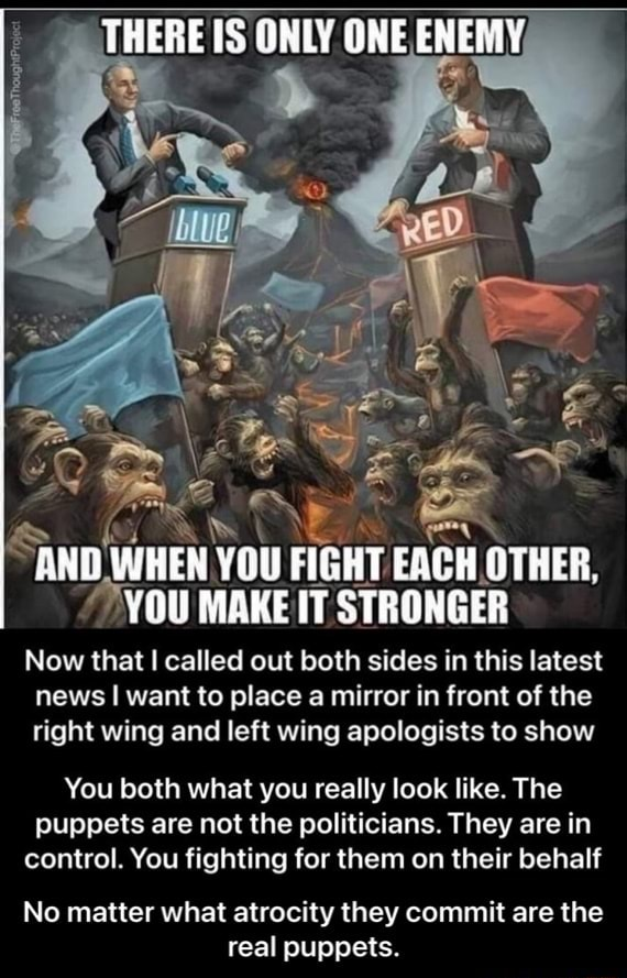 THERE IS ORLY ONE ENEMY AND WHEN YOU FIGHT IT EACH OTHER, YOU MAKE IT STRONGER Now that called out both sides in this latest news I want to place a mirror in front of the right wing and left wing apologists to show You both what you really look like. The puppets are not the politicians. They are in control. You fighting for them on their behalf No matter what atrocity they commit are the real puppets. No matter what atrocity they commit are the real puppets meme