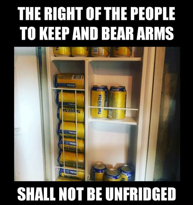 THE RIGHT OF THE PEOPLE TO KEEP AND BEAR ARMS SHALL NOT BE UNFRIDGED memes
