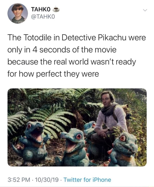 The Totodile in Detective Pikachu were only in 4 seconds of the movie because the real world wasn't ready for how perfect they were PM Twitter for iPhone meme