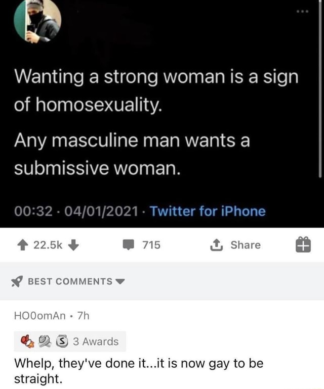 Wanting a strong woman is a sign of homosexuality. Any masculine man wants a submissive woman. Twitter for iPhone 22.5k 715 it, Share BEST COMMENTS HOOomAn iS 3 Awards Whelp, they've done it it is now gay to be straight memes