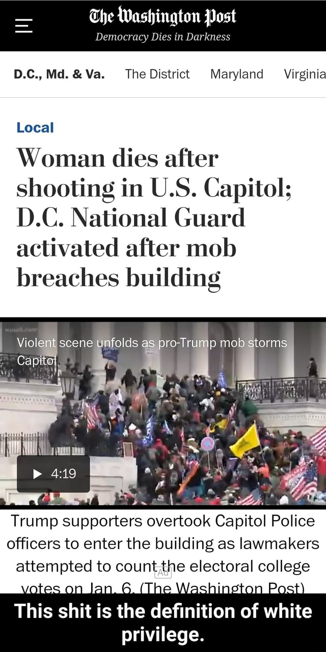 The Washington Post Democracy Dies in Darkness D.C., Md. and Va. The District Maryland Virginia Local Woman dies after shooting in U.S. Capitol D.C. National Guard activated after mob breaches building Violent scene unfolds as pro Trump mob storms Capitol Trump supporters overtook Capitol Police officers to enter the building as lawmakers attempted to countthe electoral college This shit is the definition of white privilege. This shit is the definition of white privilege meme