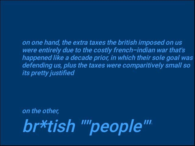 On one hand, the extra taxes the british imposed on us were entirely due to the costly french indian war that's happened like a decade prior, in which their sole goal was defending us, plus the taxes were comparitively small so its pretty justified on the other, br*tish people memes