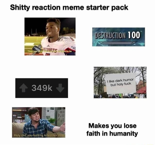Shitty reaction meme starter pack ike dark humor fuck putholy fuck 349k Makes you lose Holy shit you fucking killed Rer faith in humanity