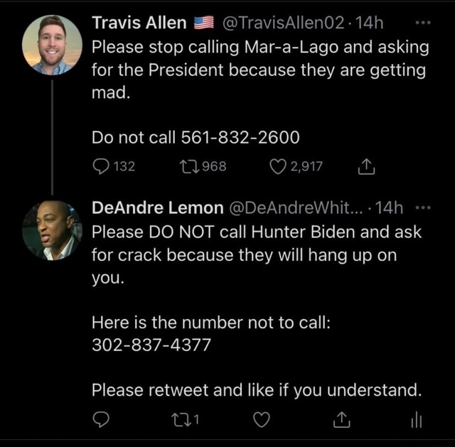Travis Allen TravisAllen02 14h Please stop calling Mar a Lago and asking for the President because they are getting mad. Do not call 561 832 2600 132 968 2,917 DeAndre Lemon DeAndreWhit 14h Please DO NOT call Hunter Biden and ask for crack because they will hang up on you. Here is the number not to call 302 837 4377 Please retweet and like if you understand. il memes