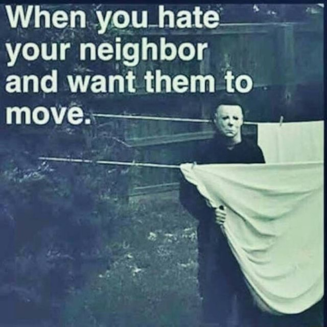When you hate  your neighbor and want them to move memes